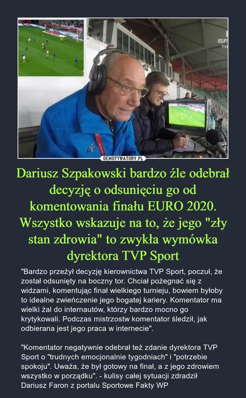"""Dariusz Szpakowski bardzo źle odebrał decyzję o odsunięciu go od komentowania finału EURO 2020. Wszystko wskazuje na to, że jego """"zły stan zdrowia"""" to zwykła wymówka dyrektora TVP Sport"""