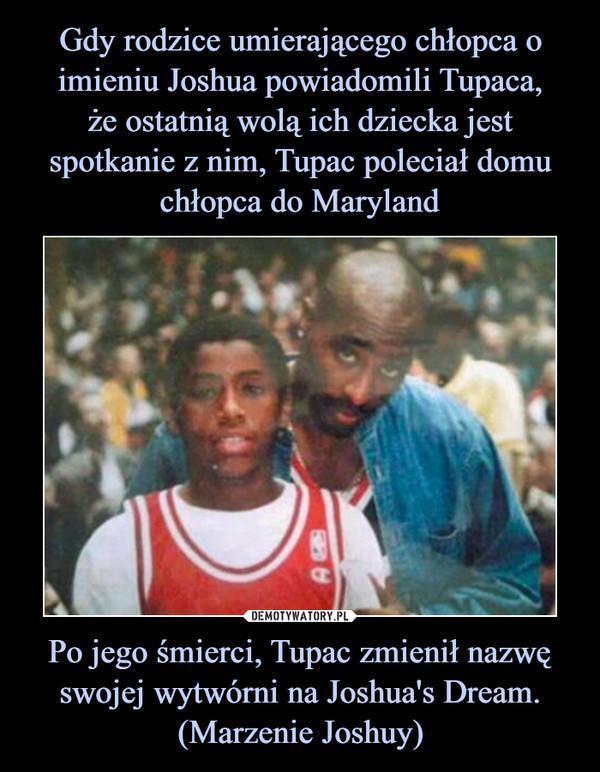 Po jego śmierci, Tupac zmienił nazwę swojej wytwórni na Joshua's Dream. (Marzenie Joshuy) –