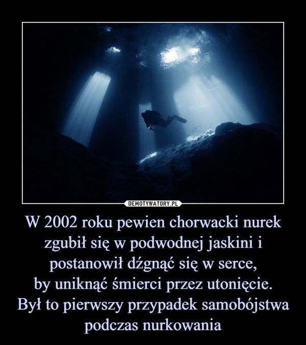 W 2002 roku pewien chorwacki nurek zgubił się w podwodnej jaskini i postanowił dźgnąć się w serce, by uniknąć śmierci przez utonięcie. Był to pierwszy przypadek samobójstwa podczas nurkowania