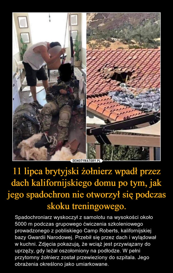 11 lipca brytyjski żołnierz wpadł przez dach kalifornijskiego domu po tym, jak jego spadochron nie otworzył się podczas skoku treningowego. – Spadochroniarz wyskoczył z samolotu na wysokości około 5000 m podczas grupowego ćwiczenia szkoleniowego prowadzonego z pobliskiego Camp Roberts, kalifornijskiej bazy Gwardii Narodowej. Przebił się przez dach i wylądował w kuchni. Zdjęcia pokazują, że wciąż jest przywiązany do uprzęży, gdy leżał oszołomiony na podłodze. W pełni przytomny żołnierz został przewieziony do szpitala. Jego obrażenia określono jako umiarkowane.