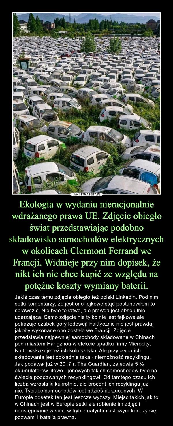 Ekologia w wydaniu nieracjonalnie wdrażanego prawa UE. Zdjęcie obiegło świat przedstawiając podobno składowisko samochodów elektrycznych w okolicach Clermont Ferrand we Francji. Widnieje przy nim dopisek, że nikt ich nie chce kupić ze względu na potężne koszty wymiany baterii. – Jakiś czas temu zdjęcie obiegło też polski Linkedin. Pod nim setki komentarzy, że jest ono fejkowe stąd postanowiłem to sprawdzić. Nie było to łatwe, ale prawda jest absolutnie uderzająca. Samo zdjęcie nie tylko nie jest fejkowe ale pokazuje czubek góry lodowej! Faktycznie nie jest prawdą, jakoby wykonane ono zostało we Francji. Zdjęcie przedstawia najpewniej samochody składowane w Chinach pod miastem Hangzhou w efekcie upadku firmy Microcity. Na to wskazuje też ich kolorystyka. Ale przyczyna ich składowania jest dokładnie taka - niemożność recyklingu. Jak podawał już w 2017 r. The Guardian, zaledwie 5 % akumulatorów litowo - jonowych takich samochodów było na świecie poddawanych recynklingowi. Od tamtego czasu ich liczba wzrosła kilkukrotnie, ale procent ich recyklingu już nie. Tysiące samochodów jest gdzieś porzucanych. W Europie odsetek ten jest jeszcze wyższy. Miejsc takich jak to w Chinach jest w Europie setki ale robienie im zdjęć i udostępnianie w sieci w trybie natychmiastowym kończy się pozwami i batalią prawną.