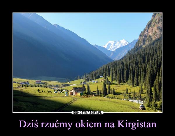 Dziś rzućmy okiem na Kirgistan –
