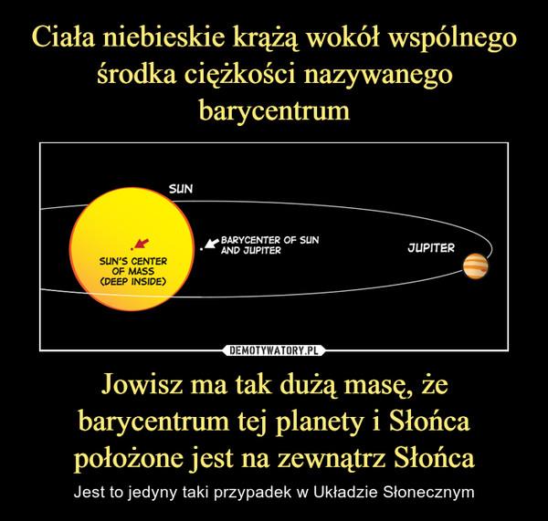 Jowisz ma tak dużą masę, że barycentrum tej planety i Słońca położone jest na zewnątrz Słońca – Jest to jedyny taki przypadek w Układzie Słonecznym