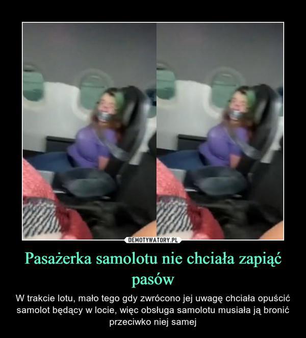 Pasażerka samolotu nie chciała zapiąć pasów – W trakcie lotu, mało tego gdy zwrócono jej uwagę chciała opuścić samolot będący w locie, więc obsługa samolotu musiała ją bronić przeciwko niej samej