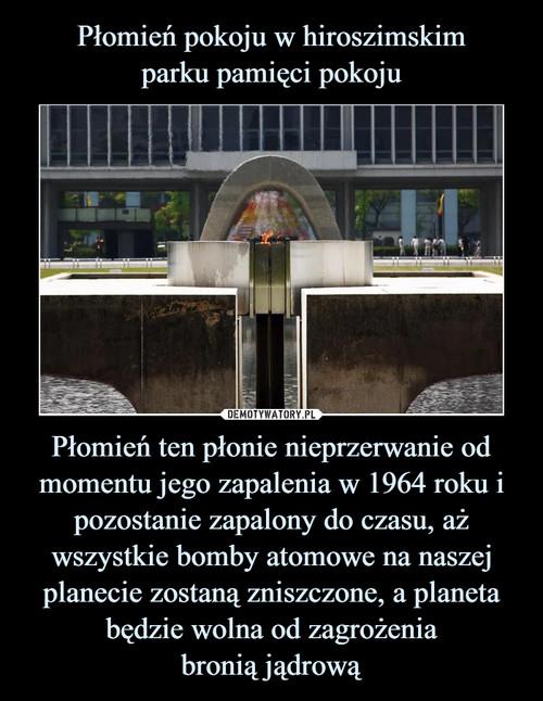 Płomień pokoju w hiroszimskim parku pamięci pokoju Płomień ten płonie nieprzerwanie od momentu jego zapalenia w 1964 roku i pozostanie zapalony do czasu, aż wszystkie bomby atomowe na naszej planecie zostaną zniszczone, a planeta będzie wolna od zagrożenia bronią jądrową