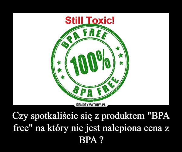 """Czy spotkaliście się z produktem """"BPA free"""" na który nie jest nalepiona cena z BPA ? –"""