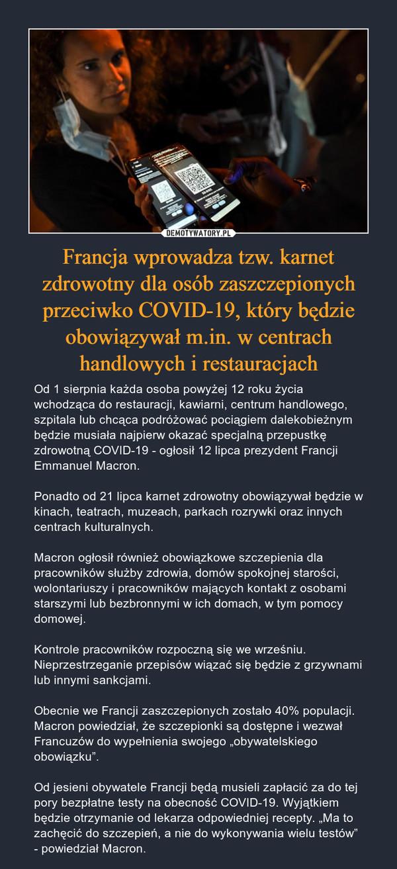 """Francja wprowadza tzw. karnet zdrowotny dla osób zaszczepionych przeciwko COVID-19, który będzie obowiązywał m.in. w centrach handlowych i restauracjach – Od 1 sierpnia każda osoba powyżej 12 roku życia wchodząca do restauracji, kawiarni, centrum handlowego, szpitala lub chcąca podróżować pociągiem dalekobieżnym będzie musiała najpierw okazać specjalną przepustkę zdrowotną COVID-19 - ogłosił 12 lipca prezydent Francji Emmanuel Macron.Ponadto od 21 lipca karnet zdrowotny obowiązywał będzie w kinach, teatrach, muzeach, parkach rozrywki oraz innych centrach kulturalnych.Macron ogłosił również obowiązkowe szczepienia dla pracowników służby zdrowia, domów spokojnej starości, wolontariuszy i pracowników mających kontakt z osobami starszymi lub bezbronnymi w ich domach, w tym pomocy domowej.Kontrole pracowników rozpoczną się we wrześniu. Nieprzestrzeganie przepisów wiązać się będzie z grzywnami lub innymi sankcjami.Obecnie we Francji zaszczepionych zostało 40% populacji. Macron powiedział, że szczepionki są dostępne i wezwał Francuzów do wypełnienia swojego """"obywatelskiego obowiązku"""".Od jesieni obywatele Francji będą musieli zapłacić za do tej pory bezpłatne testy na obecność COVID-19. Wyjątkiem będzie otrzymanie od lekarza odpowiedniej recepty. """"Ma to zachęcić do szczepień, a nie do wykonywania wielu testów"""" - powiedział Macron."""