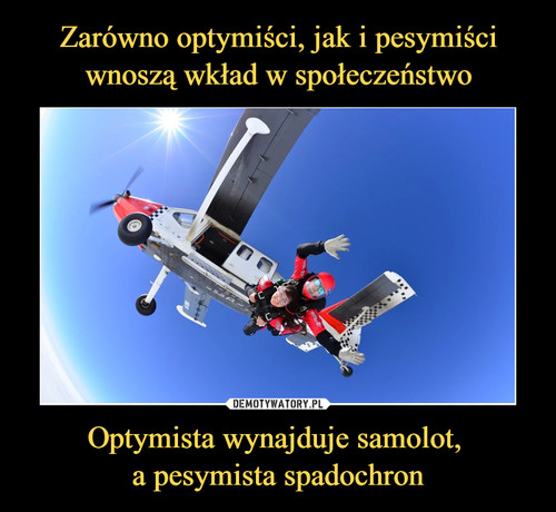 Zarówno optymiści, jak i pesymiści wnoszą wkład w społeczeństwo Optymista wynajduje samolot,  a pesymista spadochron