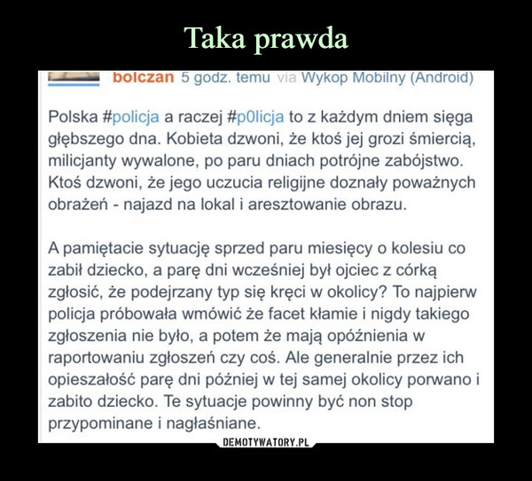 –  Polska #policja a raczej #p0licja to z każdym dniem sięga głębszego dna. Kobieta dzwoni, że ktoś jej grozi śmiercią, milicjanty wywalone, po paru dniach potrójne zabójstwo. Ktoś dzwoni, że jego uczucia religijne doznały poważnych obrażeń - najazd na lokal i aresztowanie obrazu.A pamiętacie sytuację sprzed paru miesięcy o kolesiu co zabił dziecko, a parę dni wcześniej był ojciec z córką zgłosić, że podejrzany typ się kręci w okolicy? To najpierw policja próbowała wmówić że facet kłamie i nigdy takiego zgłoszenia nie było, a potem że mają opóźnienia w raportowaniu zgłoszeń czy coś. Ale generalnie przez ich opieszałość parę dni później w tej samej okolicy porwano i zabito dziecko. Te sytuacje powinny być non stop przypominane i nagłaśniane