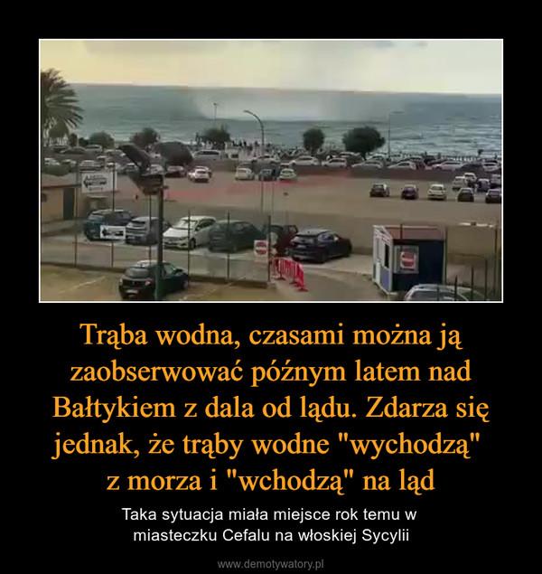 """Trąba wodna, czasami można ją zaobserwować późnym latem nad Bałtykiem z dala od lądu. Zdarza się jednak, że trąby wodne """"wychodzą"""" z morza i """"wchodzą"""" na ląd – Taka sytuacja miała miejsce rok temu w miasteczku Cefalu na włoskiej Sycylii"""