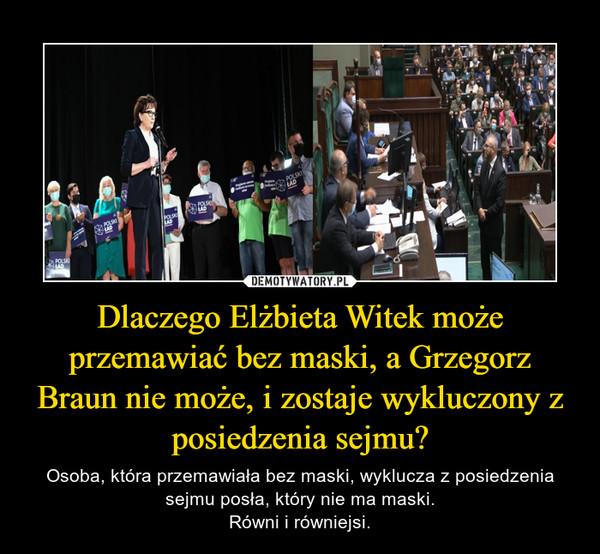 Dlaczego Elżbieta Witek może przemawiać bez maski, a Grzegorz Braun nie może, i zostaje wykluczony z posiedzenia sejmu? – Osoba, która przemawiała bez maski, wyklucza z posiedzenia sejmu posła, który nie ma maski.Równi i równiejsi.