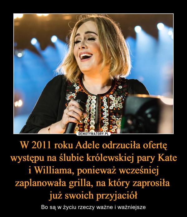 W 2011 roku Adele odrzuciła ofertę występu na ślubie królewskiej pary Kate i Williama, ponieważ wcześniej zaplanowała grilla, na który zaprosiła już swoich przyjaciół – Bo są w życiu rzeczy ważne i ważniejsze