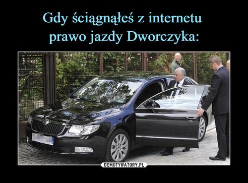 Gdy ściągnąłeś z internetu  prawo jazdy Dworczyka: