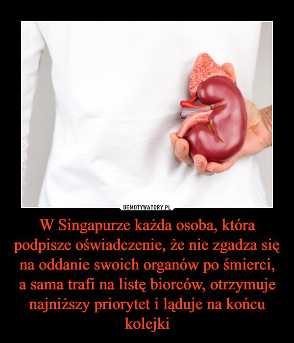 W Singapurze każda osoba, która podpisze oświadczenie, że nie zgadza się na oddanie swoich organów po śmierci,a sama trafi na listę biorców, otrzymuje najniższy priorytet i ląduje na końcu kolejki –