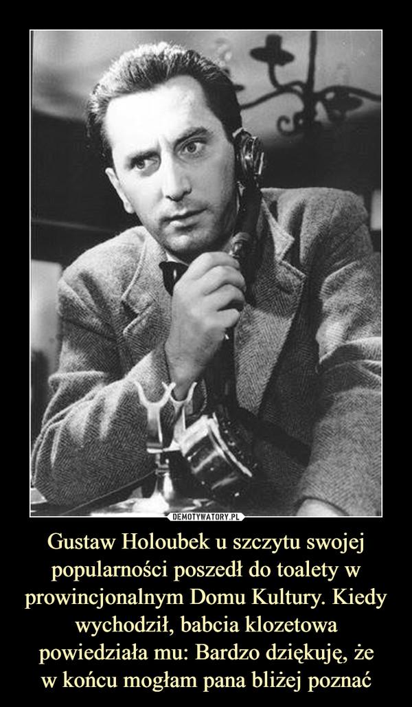 Gustaw Holoubek u szczytu swojej popularności poszedł do toalety w prowincjonalnym Domu Kultury. Kiedy wychodził, babcia klozetowa powiedziała mu: Bardzo dziękuję, żew końcu mogłam pana bliżej poznać –