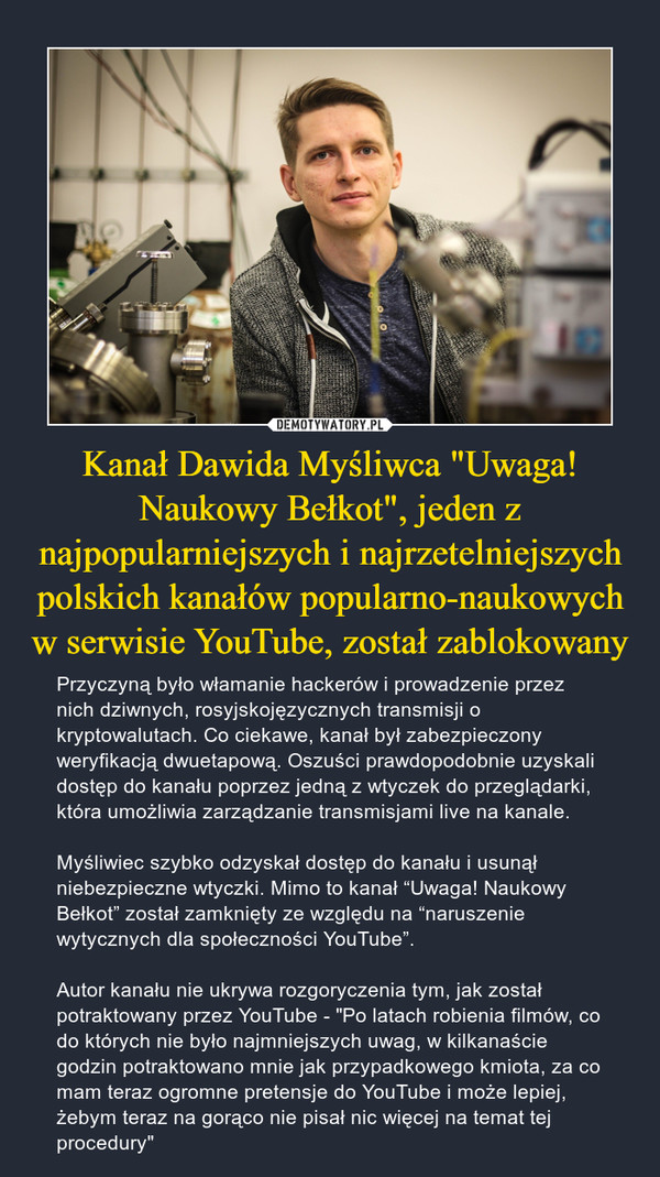 """Kanał Dawida Myśliwca """"Uwaga! Naukowy Bełkot"""", jeden z najpopularniejszych i najrzetelniejszych polskich kanałów popularno-naukowych w serwisie YouTube, został zablokowany – Przyczyną było włamanie hackerów i prowadzenie przez nich dziwnych, rosyjskojęzycznych transmisji o kryptowalutach. Co ciekawe, kanał był zabezpieczony weryfikacją dwuetapową. Oszuści prawdopodobnie uzyskali dostęp do kanału poprzez jedną z wtyczek do przeglądarki, która umożliwia zarządzanie transmisjami live na kanale.Myśliwiec szybko odzyskał dostęp do kanału i usunął niebezpieczne wtyczki. Mimo to kanał """"Uwaga! Naukowy Bełkot"""" został zamknięty ze względu na """"naruszenie wytycznych dla społeczności YouTube"""".Autor kanału nie ukrywa rozgoryczenia tym, jak został potraktowany przez YouTube - """"Po latach robienia filmów, co do których nie było najmniejszych uwag, w kilkanaście godzin potraktowano mnie jak przypadkowego kmiota, za co mam teraz ogromne pretensje do YouTube i może lepiej, żebym teraz na gorąco nie pisał nic więcej na temat tej procedury"""""""