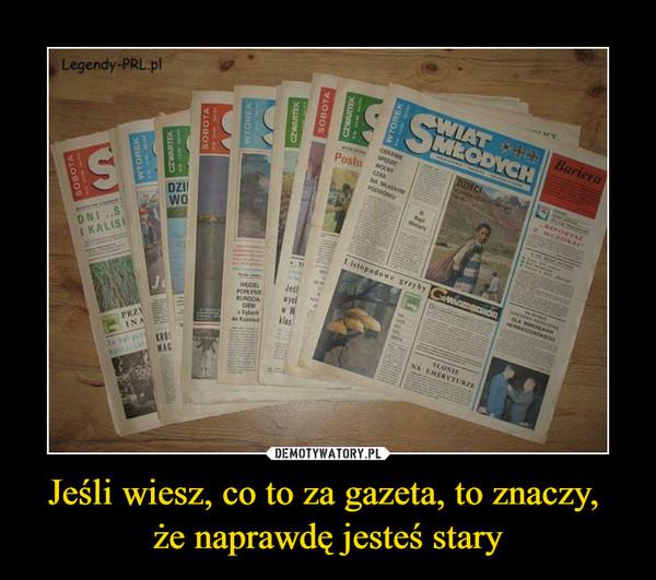 Jeśli wiesz, co to za gazeta, to znaczy, że naprawdę jesteś stary –