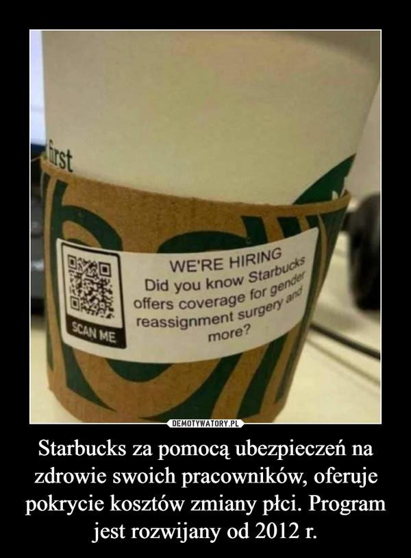 Starbucks za pomocą ubezpieczeń na zdrowie swoich pracowników, oferuje pokrycie kosztów zmiany płci. Program jest rozwijany od 2012 r. –