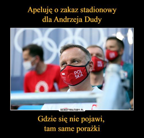 Apeluję o zakaz stadionowy dla Andrzeja Dudy Gdzie się nie pojawi,  tam same porażki