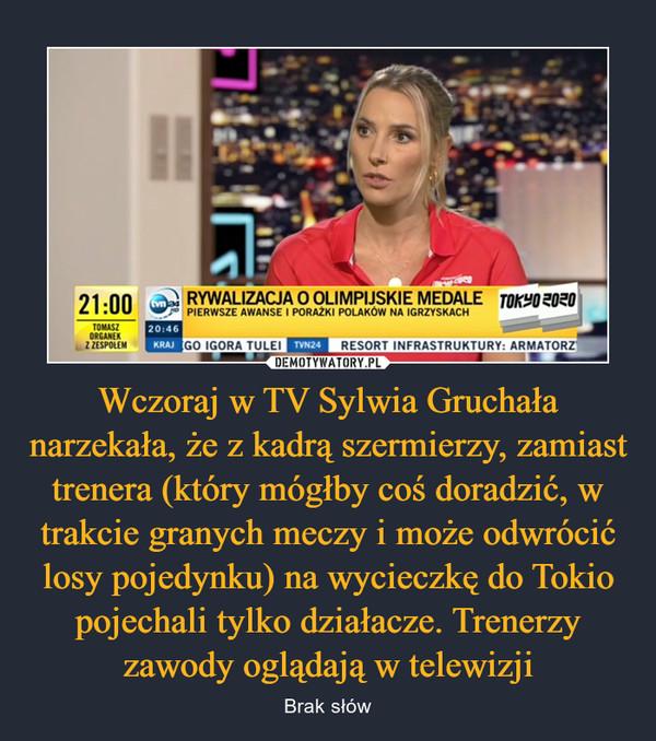 Wczoraj w TV Sylwia Gruchała narzekała, że z kadrą szermierzy, zamiast trenera (który mógłby coś doradzić, w trakcie granych meczy i może odwrócić losy pojedynku) na wycieczkę do Tokio pojechali tylko działacze. Trenerzy zawody oglądają w telewizji – Brak słów