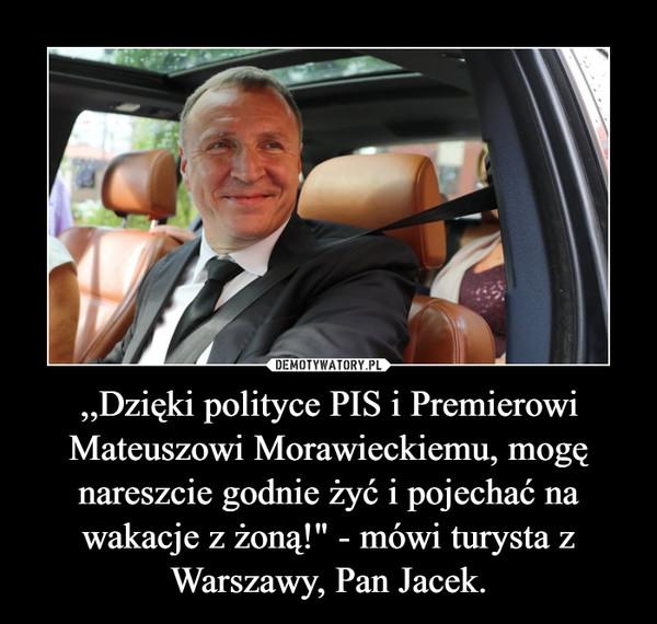 """,,Dzięki polityce PIS i Premierowi Mateuszowi Morawieckiemu, mogę nareszcie godnie żyć i pojechać na wakacje z żoną!"""" - mówi turysta z Warszawy, Pan Jacek. –"""
