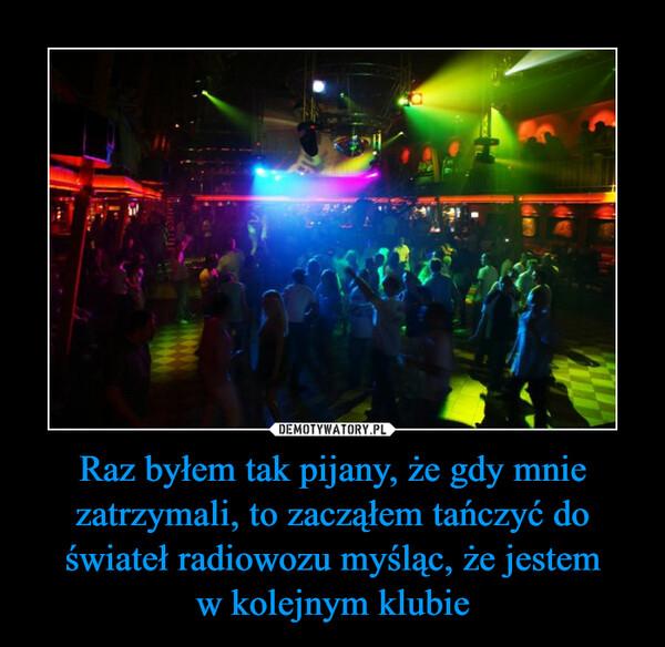 Raz byłem tak pijany, że gdy mnie zatrzymali, to zacząłem tańczyć do świateł radiowozu myśląc, że jestemw kolejnym klubie –