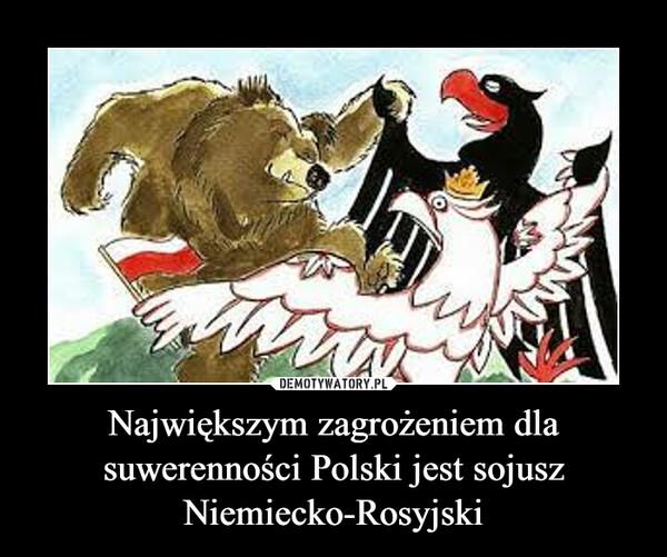 Największym zagrożeniem dla suwerenności Polski jest sojusz Niemiecko-Rosyjski –