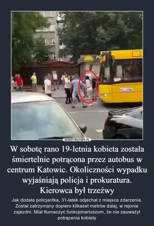 W sobotę rano 19-letnia kobieta została śmiertelnie potrącona przez autobus w centrum Katowic. Okoliczności wypadku wyjaśniają policja i prokuratura. Kierowca był trzeźwy