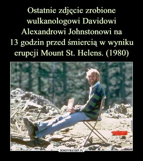Ostatnie zdjęcie zrobione wulkanologowi Davidowi Alexandrowi Johnstonowi na 13 godzin przed śmiercią w wyniku erupcji Mount St. Helens. (1980)