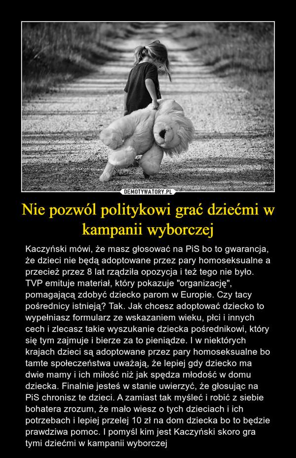 """Nie pozwól politykowi grać dziećmi w kampanii wyborczej – Kaczyński mówi, że masz głosować na PiS bo to gwarancja, że dzieci nie będą adoptowane przez pary homoseksualne a przecież przez 8 lat rządziła opozycja i też tego nie było. TVP emituje materiał, który pokazuje """"organizację"""", pomagającą zdobyć dziecko parom w Europie. Czy tacy pośrednicy istnieją? Tak. Jak chcesz adoptować dziecko to wypełniasz formularz ze wskazaniem wieku, płci i innych cech i zlecasz takie wyszukanie dziecka pośrednikowi, który się tym zajmuje i bierze za to pieniądze. I w niektórych krajach dzieci są adoptowane przez pary homoseksualne bo tamte społeczeństwa uważają, że lepiej gdy dziecko ma dwie mamy i ich miłość niż jak spędza młodość w domu dziecka. Finalnie jesteś w stanie uwierzyć, że głosując na PiS chronisz te dzieci. A zamiast tak myśleć i robić z siebie bohatera zrozum, że mało wiesz o tych dzieciach i ich potrzebach i lepiej przelej 10 zł na dom dziecka bo to będzie prawdziwa pomoc. I pomyśl kim jest Kaczyński skoro gra tymi dziećmi w kampanii wyborczej"""