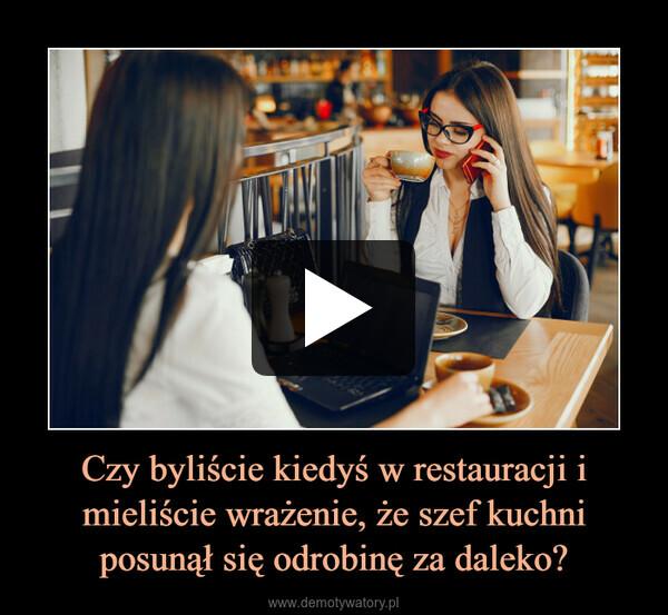 Czy byliście kiedyś w restauracji i mieliście wrażenie, że szef kuchni posunął się odrobinę za daleko? –