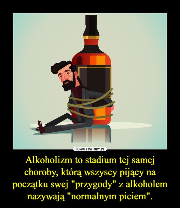 """Alkoholizm to stadium tej samej choroby, którą wszyscy pijący na początku swej """"przygody"""" z alkoholem nazywają """"normalnym piciem"""". –"""