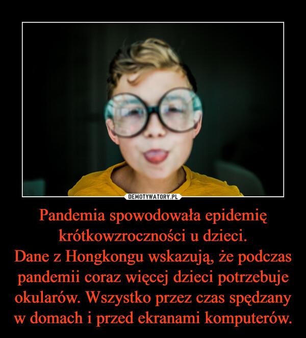 Pandemia spowodowała epidemię krótkowzroczności u dzieci.Dane z Hongkongu wskazują, że podczas pandemii coraz więcej dzieci potrzebuje okularów. Wszystko przez czas spędzany w domach i przed ekranami komputerów. –
