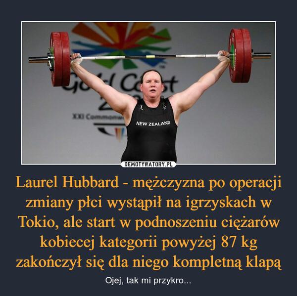 Laurel Hubbard - mężczyzna po operacji zmiany płci wystąpił na igrzyskach w Tokio, ale start w podnoszeniu ciężarów kobiecej kategorii powyżej 87 kg zakończył się dla niego kompletną klapą – Ojej, tak mi przykro...