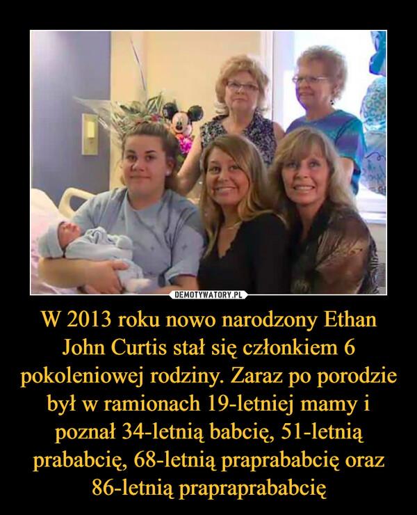 W 2013 roku nowo narodzony Ethan John Curtis stał się członkiem 6 pokoleniowej rodziny. Zaraz po porodzie był w ramionach 19-letniej mamy i poznał 34-letnią babcię, 51-letnią prababcię, 68-letnią praprababcię oraz 86-letnią prapraprababcię –