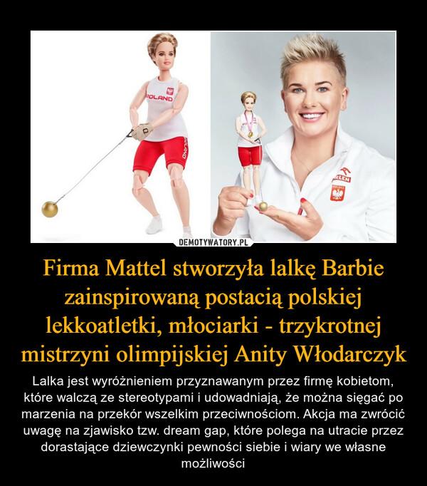 Firma Mattel stworzyła lalkę Barbie zainspirowaną postacią polskiej lekkoatletki, młociarki - trzykrotnej mistrzyni olimpijskiej Anity Włodarczyk – Lalka jest wyróżnieniem przyznawanym przez firmę kobietom, które walczą ze stereotypami i udowadniają, że można sięgać po marzenia na przekór wszelkim przeciwnościom. Akcja ma zwrócić uwagę na zjawisko tzw. dream gap, które polega na utracie przez dorastające dziewczynki pewności siebie i wiary we własne możliwości