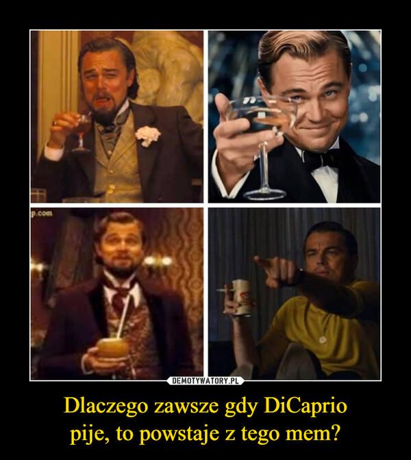 Dlaczego zawsze gdy DiCapriopije, to powstaje z tego mem? –