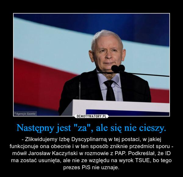 """Następny jest """"za"""", ale się nie cieszy. – - Zlikwidujemy Izbę Dyscyplinarną w tej postaci, w jakiej funkcjonuje ona obecnie i w ten sposób zniknie przedmiot sporu - mówił Jarosław Kaczyński w rozmowie z PAP. Podkreślał, że ID ma zostać usunięta, ale nie ze względu na wyrok TSUE, bo tego prezes PiS nie uznaje."""