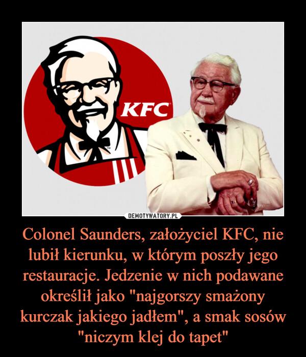 """Colonel Saunders, założyciel KFC, nie lubił kierunku, w którym poszły jego restauracje. Jedzenie w nich podawane określił jako """"najgorszy smażony kurczak jakiego jadłem"""", a smak sosów """"niczym klej do tapet"""" –"""
