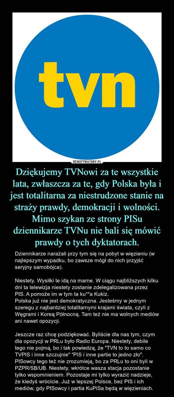 """Dziękujemy TVNowi za te wszystkie lata, zwłaszcza za te, gdy Polska była i jest totalitarna za niestrudzone stanie na straży prawdy, demokracji i wolności. Mimo szykan ze strony PISu dziennikarze TVNu nie bali się mówić prawdy o tych dyktatorach. – Dziennikarze narażali przy tym się na pobyt w więzieniu (w najlepszym wypadku, bo zawsze mógł do nich przyjść seryjny samobójca).Niestety. Wysiłki te idą na marne. W ciągu najbliższych kilku dni ta telewizja niestety zostanie zdelegalizowana przez PIS. A pomoże im w tym ta ku**a Kukiz. Polska już nie jest demokratyczna. Jesteśmy w jednym szeregu z najbardziej totalitarnymi krajami świata, czyli z Węgrami i Koreą Północną. Tam też nie ma wolnych mediów ani nawet opozycji. Jeszcze raz chcę podziękować. Byliście dla nas tym, czym dla opozycji w PRLu było Radio Europa. Niestety, debile tego nie pojmą, bo i tak powiedzą, że """"TVN to to samo co TVPIS i inne szczujnie"""" """"PIS i inne partie to jedno zło"""". PISowcy tego też nie zrozumieją, bo za PRLu to oni byli w PZPR/SB/UB. Niestety, wkrótce wasza stacja pozostanie tylko wspomnieniem. Pozostaje mi tylko wyrazić nadzieje, że kiedyś wrócicie. Już w lepszej Polsce, bez PIS i ich mediów, gdy PISowcy i partia KuPISa będą w więzieniach."""