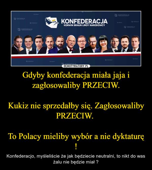 Gdyby konfederacja miała jaja i zagłosowaliby PRZECIW.Kukiz nie sprzedałby się. Zagłosowaliby PRZECIW. To Polacy mieliby wybór a nie dyktaturę ! – Konfederacjo, myśleliście że jak będziecie neutralni, to nikt do was żalu nie będzie miał ?