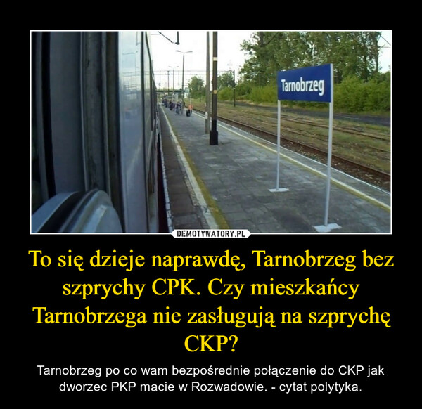 To się dzieje naprawdę, Tarnobrzeg bez szprychy CPK. Czy mieszkańcy Tarnobrzega nie zasługują na szprychę CKP? – Tarnobrzeg po co wam bezpośrednie połączenie do CKP jak dworzec PKP macie w Rozwadowie. - cytat polytyka.