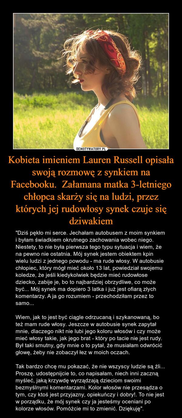 """Kobieta imieniem Lauren Russell opisała swoją rozmowę z synkiem na Facebooku.  Załamana matka 3-letniego chłopca skarży się na ludzi, przez których jej rudowłosy synek czuje się dziwakiem – """"Dziś pękło mi serce. Jechałam autobusem z moim synkiem i byłam świadkiem okrutnego zachowania wobec niego. Niestety, to nie była pierwsza tego typu sytuacja i wiem, że na pewno nie ostatnia. Mój synek jestem obiektem kpin wielu ludzi z jednego powodu - ma rude włosy. W autobusie chłopiec, który mógł mieć około 13 lat, powiedział swojemu koledze, że jeśli kiedykolwiek będzie mieć rudowłose dziecko, zabije je, bo to najbardziej obrzydliwe, co może być... Mój synek ma dopiero 3 latka i już jest ofiarą złych komentarzy. A ja go rozumiem - przechodziłam przez to samo...Wiem, jak to jest być ciągle odrzucaną i szykanowaną, bo też mam rude włosy. Jeszcze w autobusie synek zapytał mnie, dlaczego nikt nie lubi jego koloru włosów i czy może mieć włosy takie, jak jego brat - który po tacie nie jest rudy. Był taki smutny, gdy mnie o to pytał, że musiałam odwrócić głowę, żeby nie zobaczył łez w moich oczach.Tak bardzo chcę mu pokazać, że nie wszyscy ludzie są źli... Proszę, udostępnijcie to, co napisałam, niech inni zaczną myśleć, jaką krzywdę wyrządzają dzieciom swoimi bezmyślnymi komentarzami. Kolor włosów nie przesądza o tym, czy ktoś jest przyjazny, opiekuńczy i dobry!. To nie jest w porządku, że mój synek czy ja jesteśmy oceniani po kolorze włosów. Pomóżcie mi to zmienić. Dziękuję""""."""