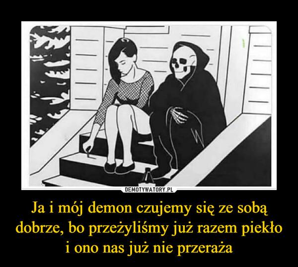 Ja i mój demon czujemy się ze sobą dobrze, bo przeżyliśmy już razem piekło i ono nas już nie przeraża –