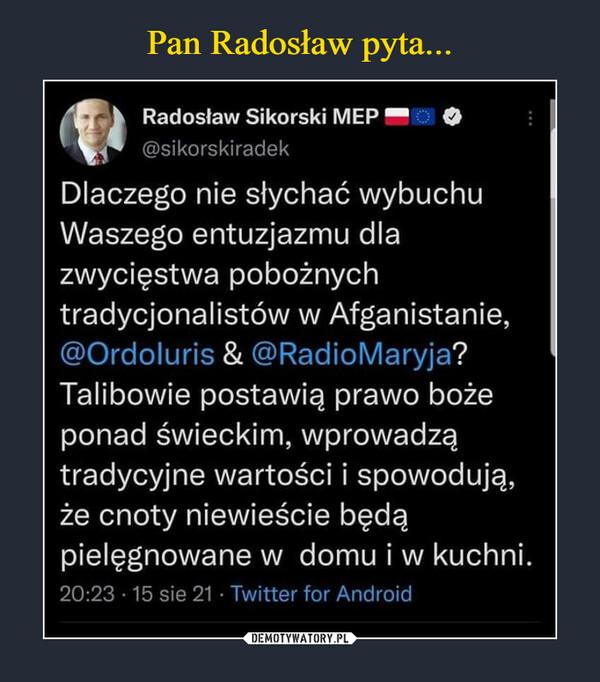 –  1,k Radosław Sikorski MEP @sikorskiradek Dlaczego nie słychać wybuchu Waszego entuzjazmu dla zwycięstwa pobożnych tradycjonalistów w Afganistanie, @Ordoluris & @RadioMaryja? Talibowie postawią prawo boże ponad świeckim, wprowadzą tradycyjne wartości i spowodują, że cnoty niewieście będą pielęgnowane w domu i w kuchni. 20:23 • 15 sie 21 • Twitter for Android