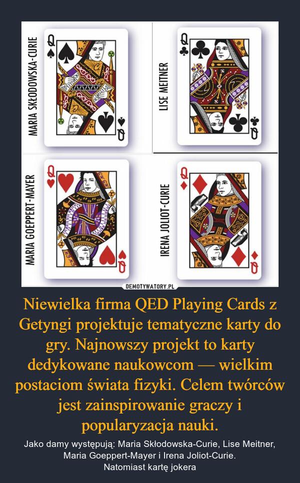 Niewielka firma QED Playing Cards z Getyngi projektuje tematyczne karty do gry. Najnowszy projekt to karty dedykowane naukowcom — wielkim postaciom świata fizyki. Celem twórców jest zainspirowanie graczy i popularyzacja nauki. – Jako damy występują: Maria Skłodowska-Curie, Lise Meitner, Maria Goeppert-Mayer i Irena Joliot-Curie.Natomiast kartę jokera