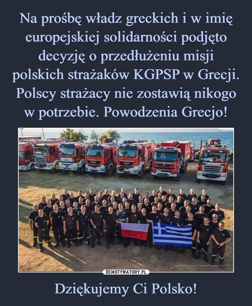 Na prośbę władz greckich i w imię europejskiej solidarności podjęto decyzję o przedłużeniu misji polskich strażaków KGPSP w Grecji. Polscy strażacy nie zostawią nikogo w potrzebie. Powodzenia Grecjo! Dziękujemy Ci Polsko!