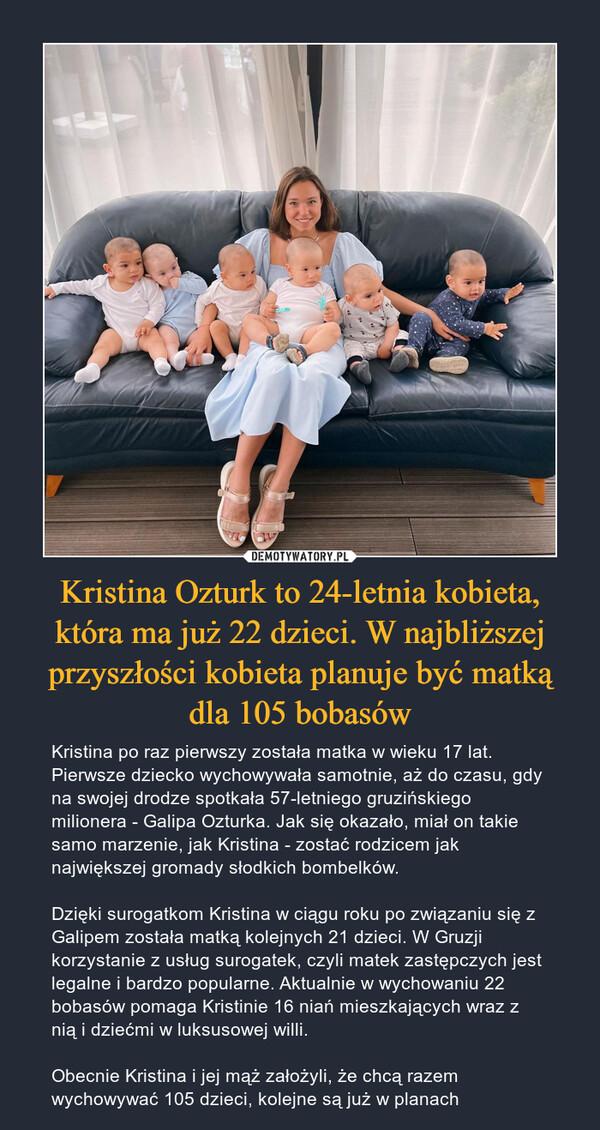 Kristina Ozturk to 24-letnia kobieta, która ma już 22 dzieci. W najbliższej przyszłości kobieta planuje być matką dla 105 bobasów – Kristina po raz pierwszy została matka w wieku 17 lat. Pierwsze dziecko wychowywała samotnie, aż do czasu, gdy na swojej drodze spotkała 57-letniego gruzińskiego milionera - Galipa Ozturka. Jak się okazało, miał on takie samo marzenie, jak Kristina - zostać rodzicem jak największej gromady słodkich bombelków.Dzięki surogatkom Kristina w ciągu roku po związaniu się z Galipem została matką kolejnych 21 dzieci. W Gruzji korzystanie z usług surogatek, czyli matek zastępczych jest legalne i bardzo popularne. Aktualnie w wychowaniu 22 bobasów pomaga Kristinie 16 niań mieszkających wraz z nią i dziećmi w luksusowej willi.Obecnie Kristina i jej mąż założyli, że chcą razem wychowywać 105 dzieci, kolejne są już w planach