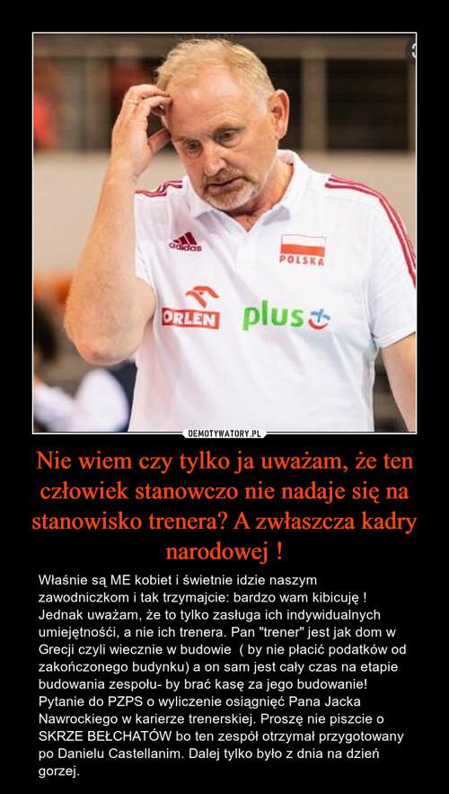 Nie wiem czy tylko ja uważam, że ten człowiek stanowczo nie nadaje się na stanowisko trenera? A zwłaszcza kadry narodowej !