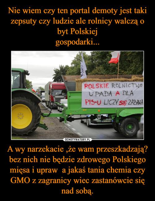 Nie wiem czy ten portal demoty jest taki zepsuty czy ludzie ale rolnicy walczą o byt Polskiej gospodarki... A wy narzekacie ,że wam przeszkadzają? bez nich nie będzie zdrowego Polskiego mięsa i upraw  a jakaś tania chemia czy GMO z zagranicy wiec zastanówcie się nad sobą.